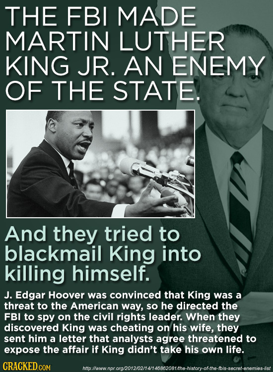 THE FBI MADE MARTIN LUTHER KING JR. AN ENEMY OF THE STATE. And they tried to blackmail King into killing himself. J. Edgar Hoover was convinced that K