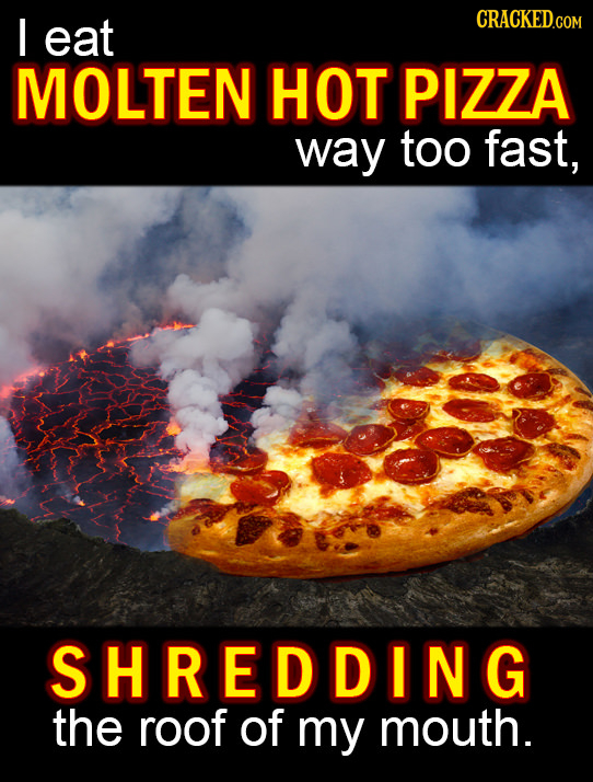 I eat CRACKEDG MOLTEN HOT PIZZA way too fast, SHREDDING the roof of my mouth.