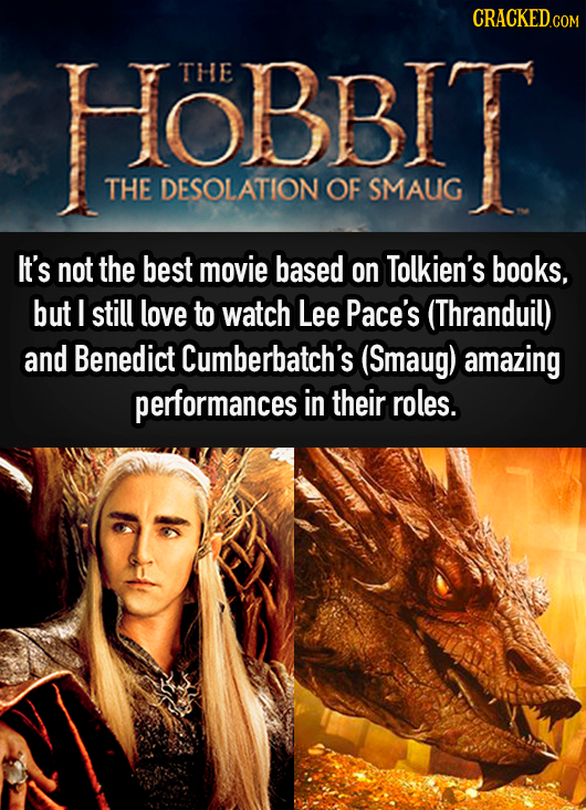 CRACKED HOBBIT THE THE DESOLATION OF SMAUG It's not the best movie based on Tolkien's books, but I still love to watch Lee Pace's (Thranduil) and Bene