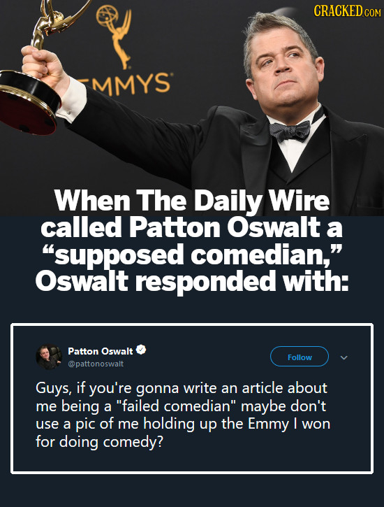 CRACKEDCON MMYS When The Daily Wire called Patton Oswalt a supposed comedian, Oswalt responded with: Patton Oswalt Follow @pattonoswalt Guys, if you