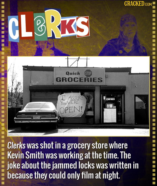CRACKED.COM CLBRKS Quick STOP GROCERIES I ASSURE YOUWERE OPEN! Clerks was shot in a grocery store where Kevin Smith was working at the time. The joke