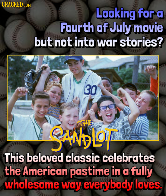 CRACKED.COM Looking for a Fourth of July movie but not into war stories? 30 SANLoT IHE This beloved classic celebrates the American pastime in a fully