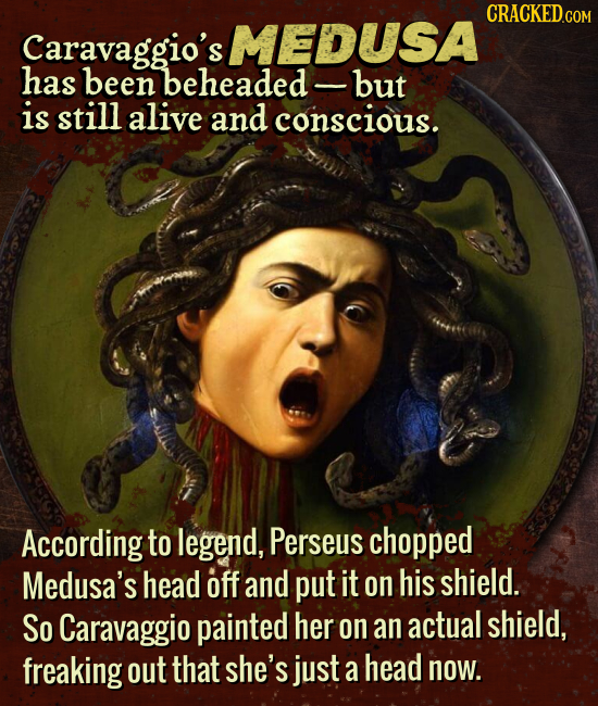 CRACKED.COM Caravaggio's MEDUSA has been beheaded but is still alive and conscious. According to legend, Perseus chopped Medusa's head off and put it