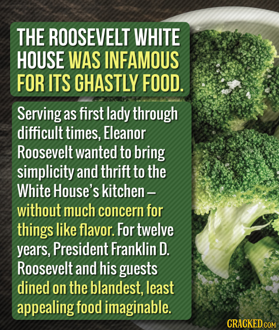 THE ROOSEVELT WHITE HOUSE WAS INFAMOUS FOR ITS GHASTLY FOOD. Serving as first lady through difficult times, Eleanor Roosevelt wanted to bring simplici