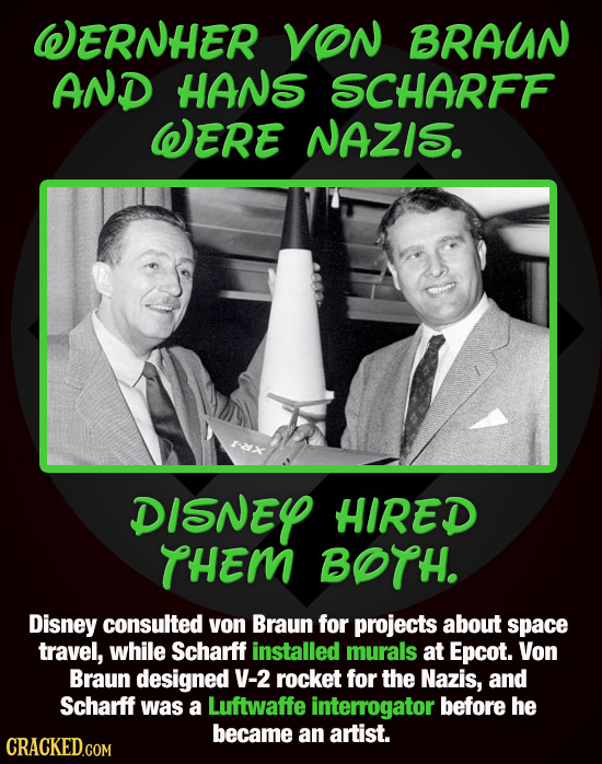 WERNHER VON BRAUN AND HANS SCHARFF WERE NAZIS. DISNEY HIRED THEM BOTH. Disney consulted yon Braun for projects about space travel, while Scharff insta