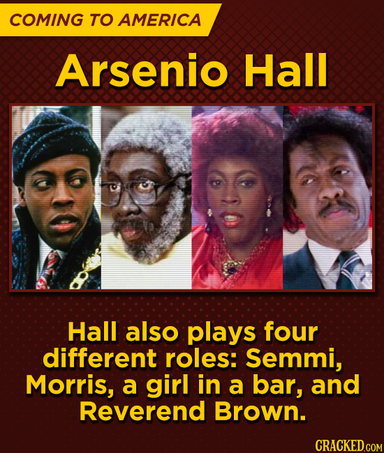 COMING TO AMERICA Arsenio Hall Hall also plays four different roles: Semmi, Morris, a girl in a bar, and Reverend Brown.