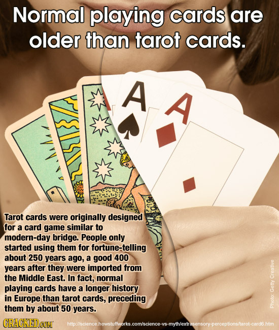 Normal playing cards are older than tarot cards. A A Tarot cards were originally designed for a card game similar to modern-day bridge. People only st