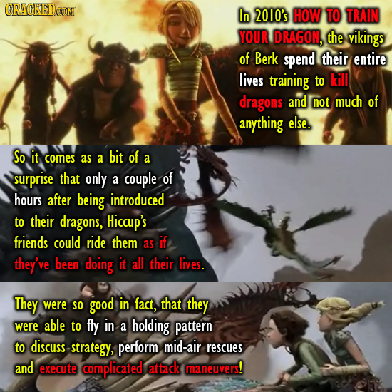 CRACKEDCONT In 2010's HOW T0 TRAIN YOUR DRAGON, the vikings of Berk spend their entire lives training to kill dragons and not much of anything else. S