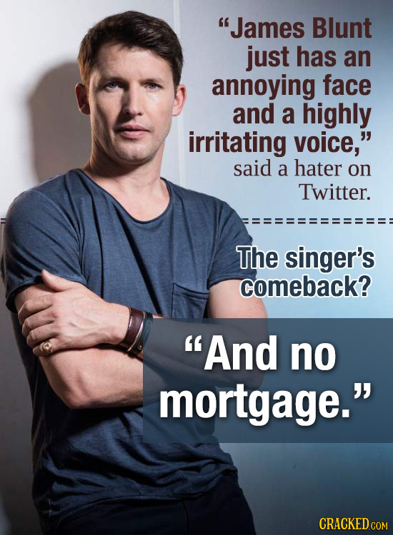 James Blunt just has an annoying face and a highly irritating voice, said a hater on Twitter. The singer's comeback? And no mortgage. CRACKED COM