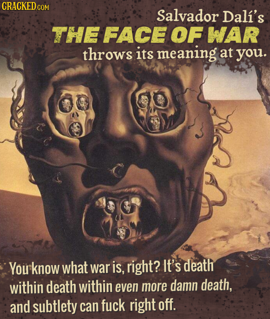 CRACKED C COM Salvador Dali's THE FACE OF WAR throws its meaning at you. You know what war is, right? It's death within death within even more damn de
