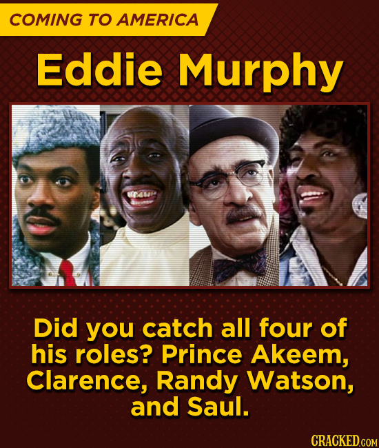 COMING TO AMERICA Eddie Murphy te Did you catch all four of his roles? Prince Akeem, Clarence, Randy Watson, and Saul.