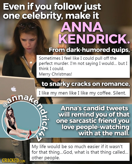 Even if you follow just one celebrity, make it ANNA KENDRICK. From dark-humored quips, Sometimes I feel like I could pull off the perfect murder. I'm