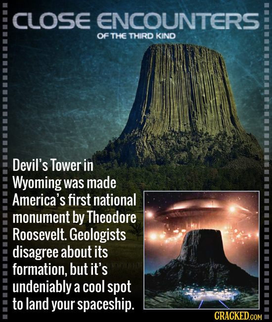 CLOSE ENCOUNTERS Of THE THIRD KIND Devil's Tower in Wyoming was made America's first national monument by Theodore Roosevelt. Geologists disagree abou
