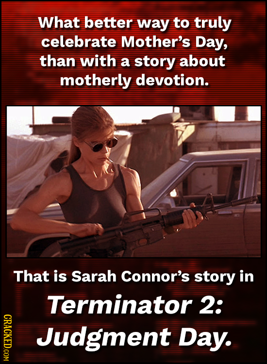 What better way to truly celebrate Mother's Day, than with a story about motherly devotion. That is Sarah Connor's story in Terminator 2: CRACKED.COM