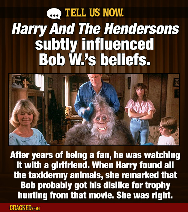TELL US NOW. Harry And The Hendersons subtly influenced Bob W.'s beliefs. After years of being a fan, he was watching it with a girlfriend. When Harry