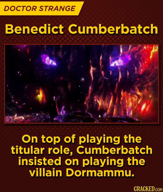 DOCTOR STRANGE Benedict Cumberbatch On top of playing the titular role, Cumberbatch insisted on playing the villain Dormammu.