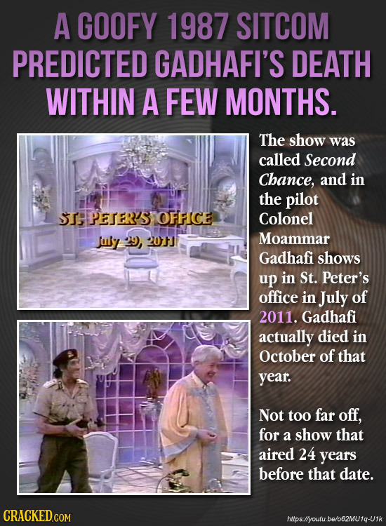 A GOOFY 1987 SITCOM PREDICTED GADHAFI'S DEATH WITHIN A FEW MONTHS. The show was called Second Chance, and in the pilot TAPETER'S OFFICE Colonel tuy 29