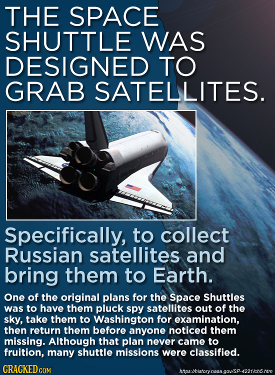 THE SPACE SHUTTLE WAS DESIGNED TO GRAB SATELLITES. Specifically, to collect Russian satellites and bring them to Earth. One of the original plans for