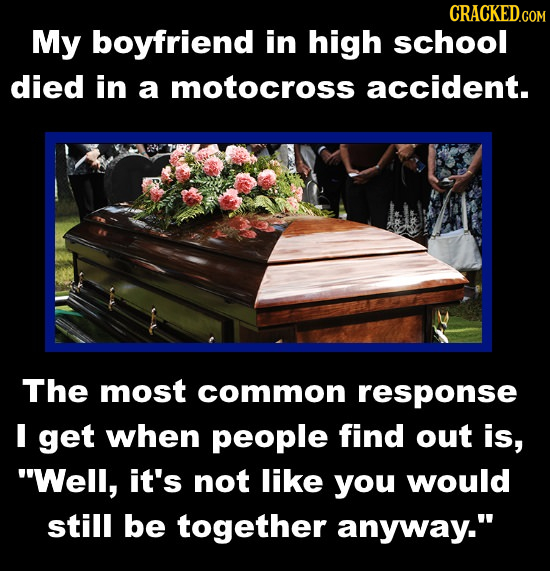 CRACKED.COM My boyfriend in high school died in a motocross accident. The most common response I get when people find out is, Well, it's not like you