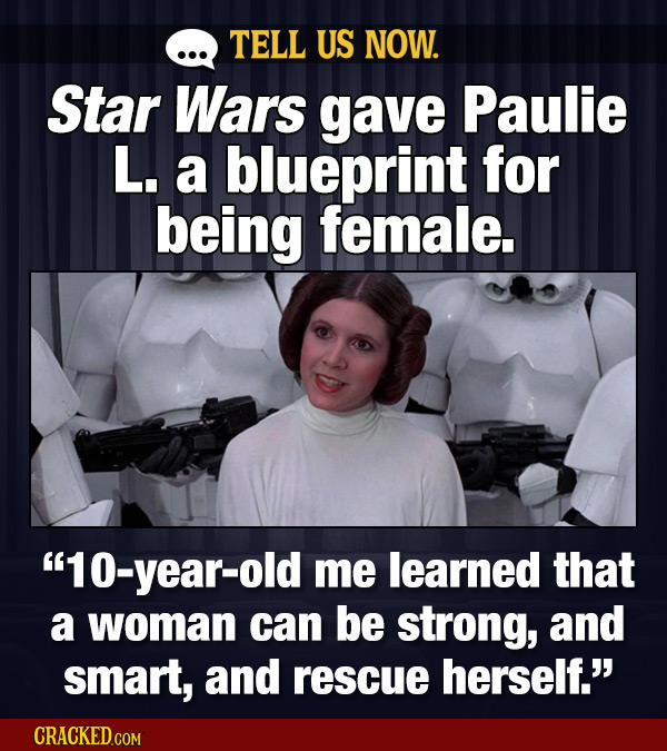 TELL US NOW. Star Wars gave Paulie L. a blueprint for being female. year-old me learned that a woman can be strong, and smart, and rescue herself. CR