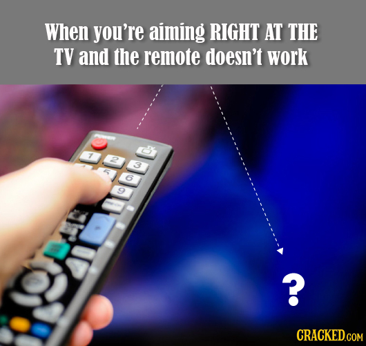 When you're aiming RIGHT AT THE TV and the remote doesn't work 7 2 3 6 ?