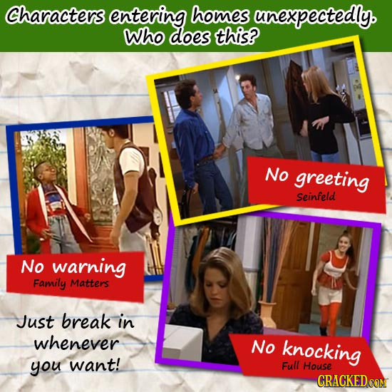 Characters entering homes unexpectedly. Who does this? No greeting Seinfeld No warning Family Matters Just break in whenever No knocking you want! Ful