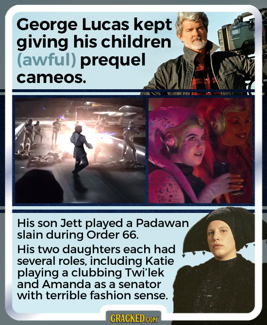 George Lucas kept giving his children (awful) prequel cameos. His son Jett played a Padawan slain during Order 66. His two daughters each had several