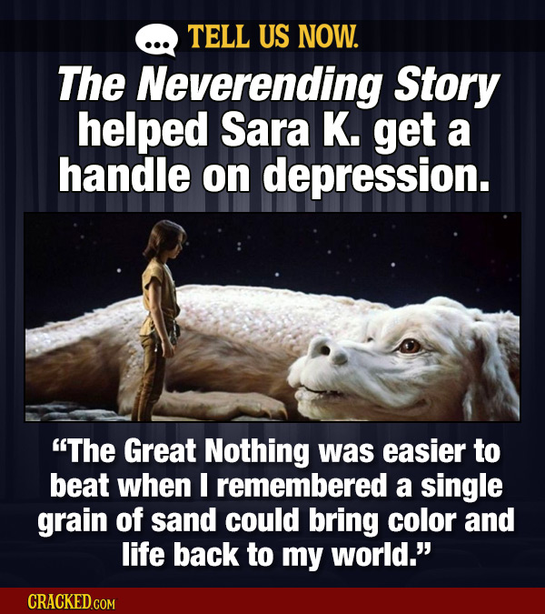 TELL US NOW. The Neverending Story helped Sara K. get a handle on depression. The Great Nothing was easier to beat when I remembered a single grain o