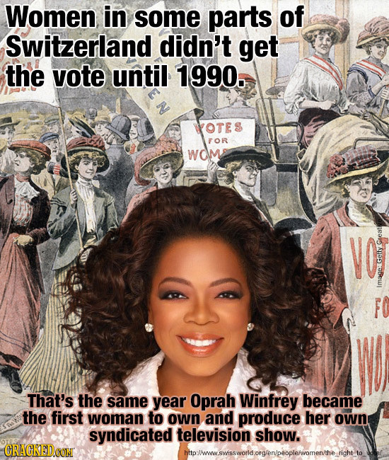 Women in some parts of Switzerland didn't get the vote until 1990. N OTE FOR WO Geeative Geity Image: That's the same year Oprah Winfrey became the fi