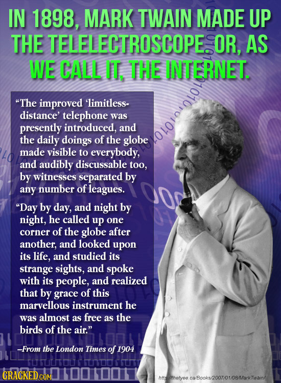 IN 1898, MARK TWAIN MADE UP THE TELELECTROSCOPE. OR, AS WE CALL IT, THE INTERNET. The improved 'limitless- distance' telephone was presently introduc