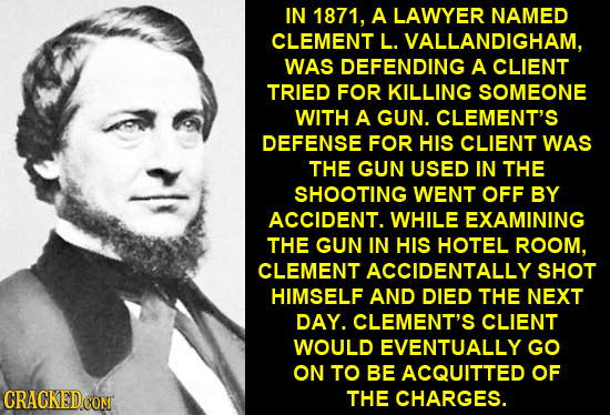 IN 1871, A LAWYER NAMED CLEMENT L. VALLANDIGHAM, WAS DEFENDING A CLIENT TRIED FOR KILLING SOMEONE WITH A GUN. CLEMENT'S DEFENSE FOR HIS CLIENT WAS THE