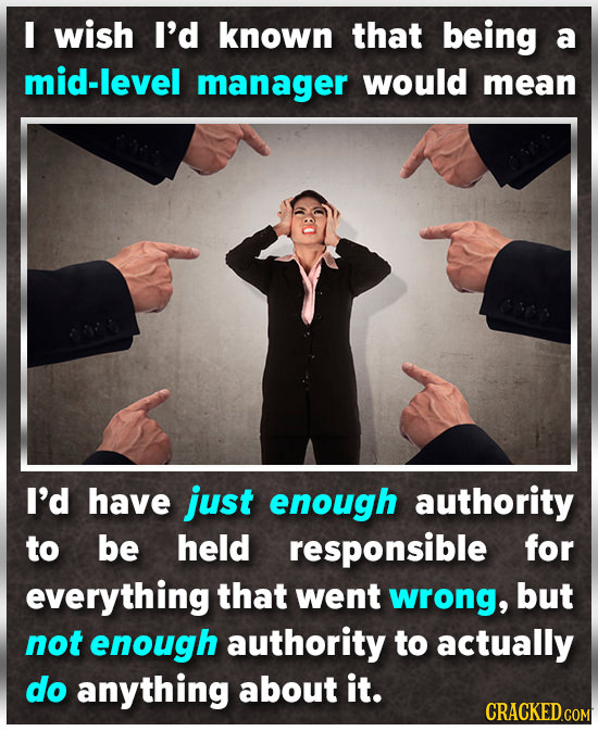 I wish I'd known that being a mid-level manager would mean I'd have just enough authority to be held responsible for everything that went wrong, but n