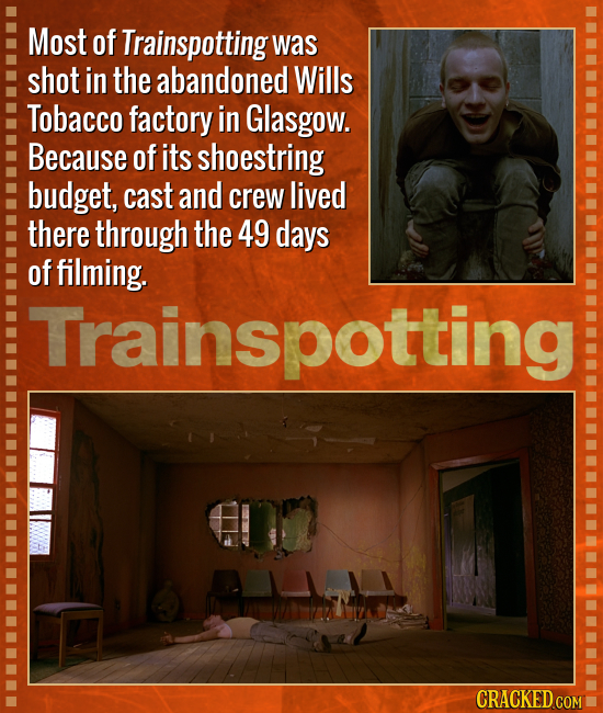 Most of Trainspotting was shot in the abandoned Wills Tobacco factory in Glasgow. Because of its shoestring budget, cast and crew lived there through