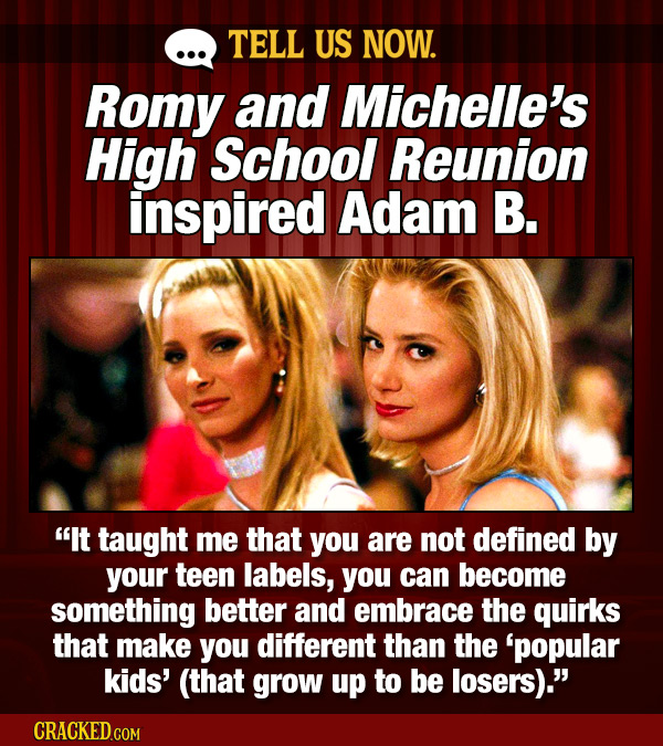TELL US NOW. Romy and Michelle's High School Reunion inspired Adam B. It taught me that you are not defined by your teen labels, you can become somet
