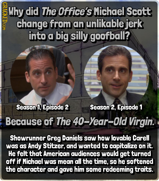 INato. Why did The Office's Michael Scott change from an unlikable jerk into a big silly goofball? Season 1, Episode 2 Season 2, Episode 1 Because of