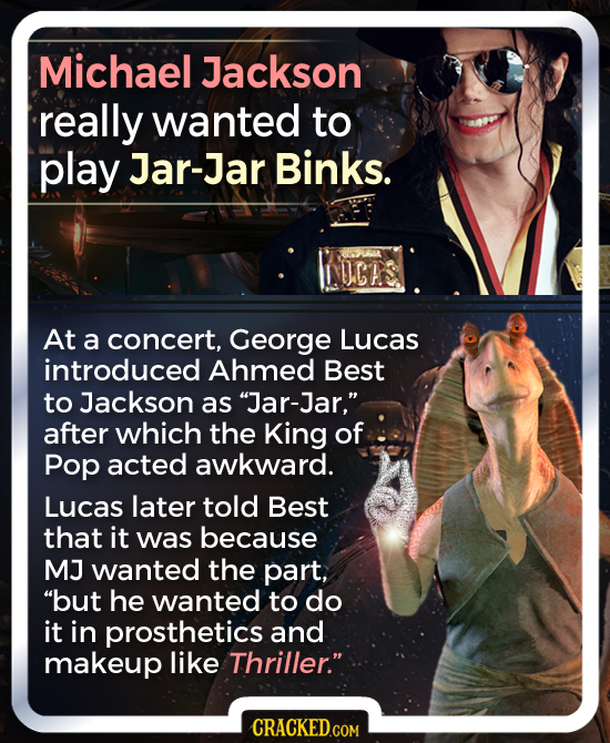Michael Jackson really wanted to play Jar-Jar Binks. NICRS At a concert, George Lucas introduced Ahmed Best to Jackson as Jar-Jar, after which the K