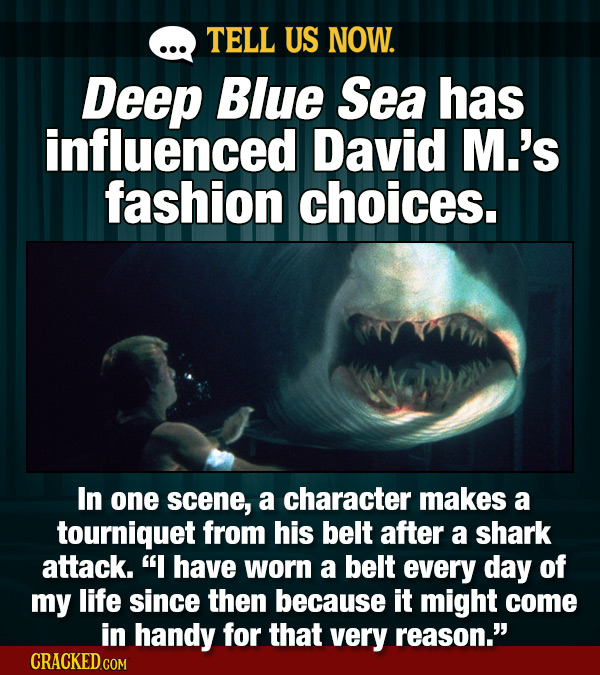 TELL US NOW. Deep Blue Sea has influenced David M.'s fashion choices. In one scene, a character makes a tourniquet from his belt after a shark attack.