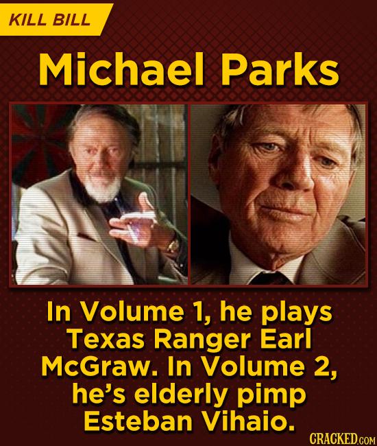 KILL BILL Michael Parks In Volume 1, he plays Texas Ranger Earl McGraw. In Volume 2, he's elderly pimp Esteban Vihaio. CRACKED.COM
