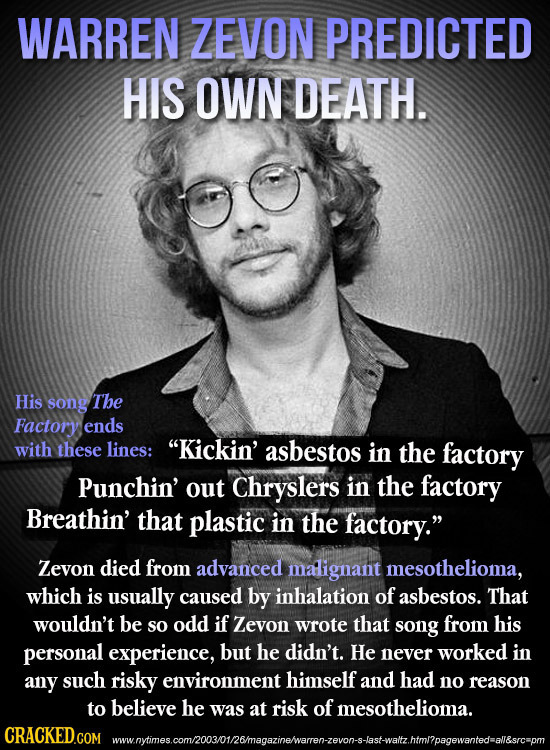 WARREN ZEVON PREDICTED HIS OWN DEATH. His song The Factory ends with these lines: Kickin' asbestos in the factory Punchin' out Chryslers in the facto