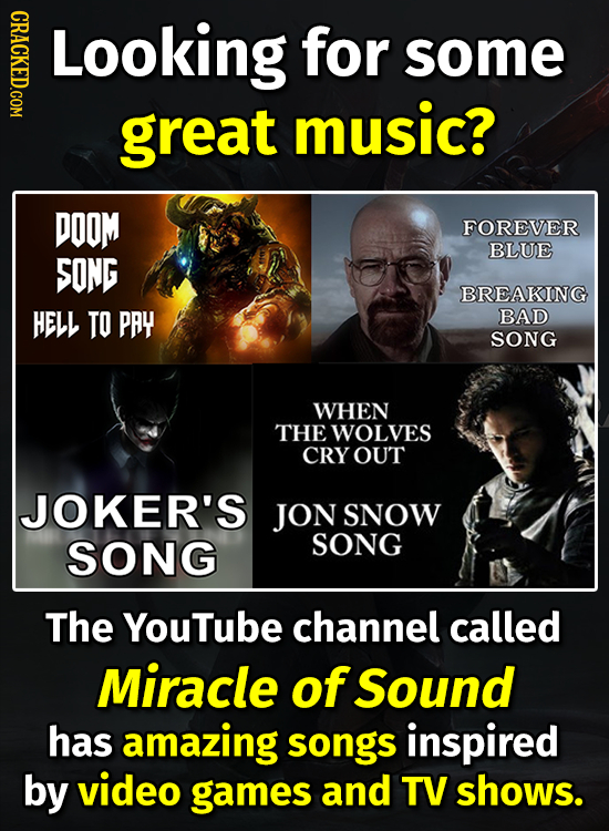 CRACKED.COM Looking for some great music? DOOM FOREVER BLUE SONG BREAKING HELL TO PAY BAD SONG WHEN THE WOLVES CRY OUT JOKER'S JON SNOW SONG SONG The