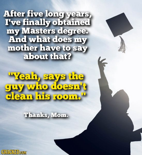 After five long years, I've finally obtained my Masters degree. And what does my mother have to say about that? Yeah, says the guy who doesn't clean