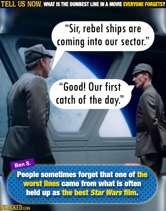 TELL US NOW. WHAT IS THE DUMBEST LINE IN A MOVIE EVERYONE FORGETS? Sir, rebel ships are coming into our sector. Good! Our first catch of the day.