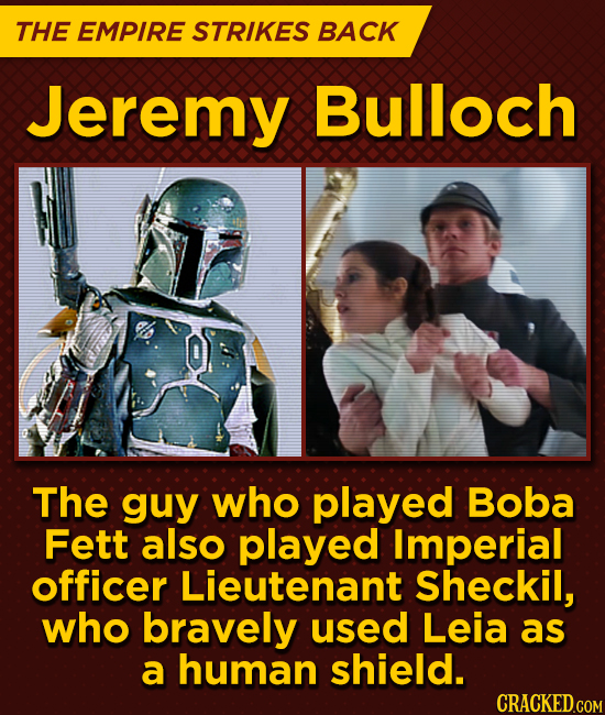 THE EMPIRE STRIKES BACK Jeremy Bulloch The guy who played Boba Fett also played Imperial officer Lieutenant Sheckil, who bravely used Leia as a human