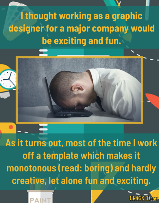 I thought working as a graphic designer for a major company would be exciting and fun. As it turns out, most of the time I work off a template which m