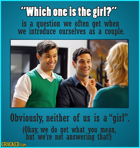 Which one is the girl? is a question we often get when we introduce ourselves as a couple. Obviously, neither of us is a girl. (Okay, we do get wh