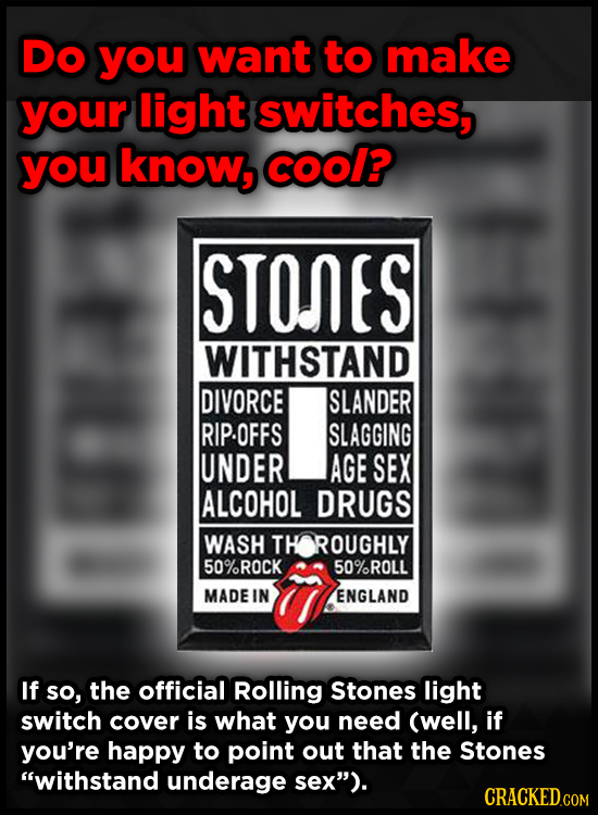 DO you want to make your light switches, you know, COOl? STONES WITHSTAND DIVORCE SLANDER RIP.OFFS SLAGGING UNDER AGE SEX ALCOHOL DRUGS WASH TH ROUGHL