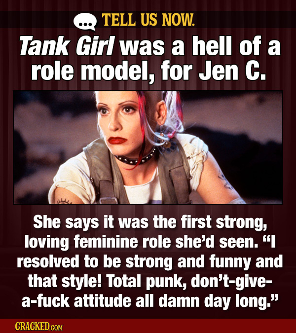 TELL US NOW. Tank Girl was a hell of a role model, for Jen C. She says it was the first strong, loving feminine role she'd seen. I resolved to be str