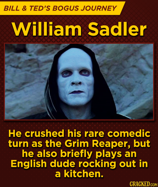 BILL & TED'S BOGUS JOURNEY William Sadler He crushed his rare comedic turn as the Grim Reaper, but he also briefly plays an English dude rocking out i