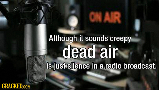 ON AIR Although it sounds creepy dead air is just silence in a radio broadcast. CRACKED.COM