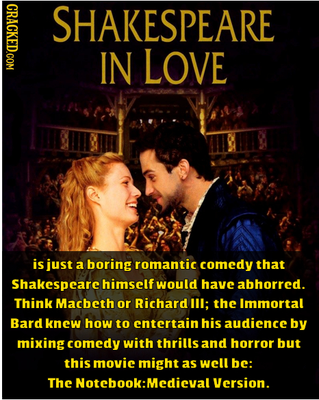 CRACKED.COM SHAKESPEARE IN LOVE is just a boring romantic comedy that Shakespeare himself would have abhorred. Think Macbeth or Richard IIl; the Immor